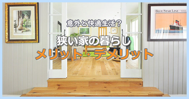 意外と快適生活?「狭い家の暮らし」メリット・デメリット